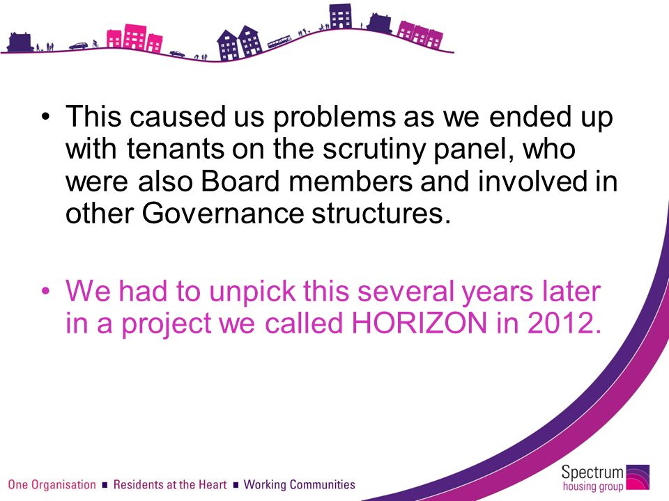 This caused us problems as we ended up with tenants on the scrutiny panel, who were also Board members and involved in other Governance structures. We
