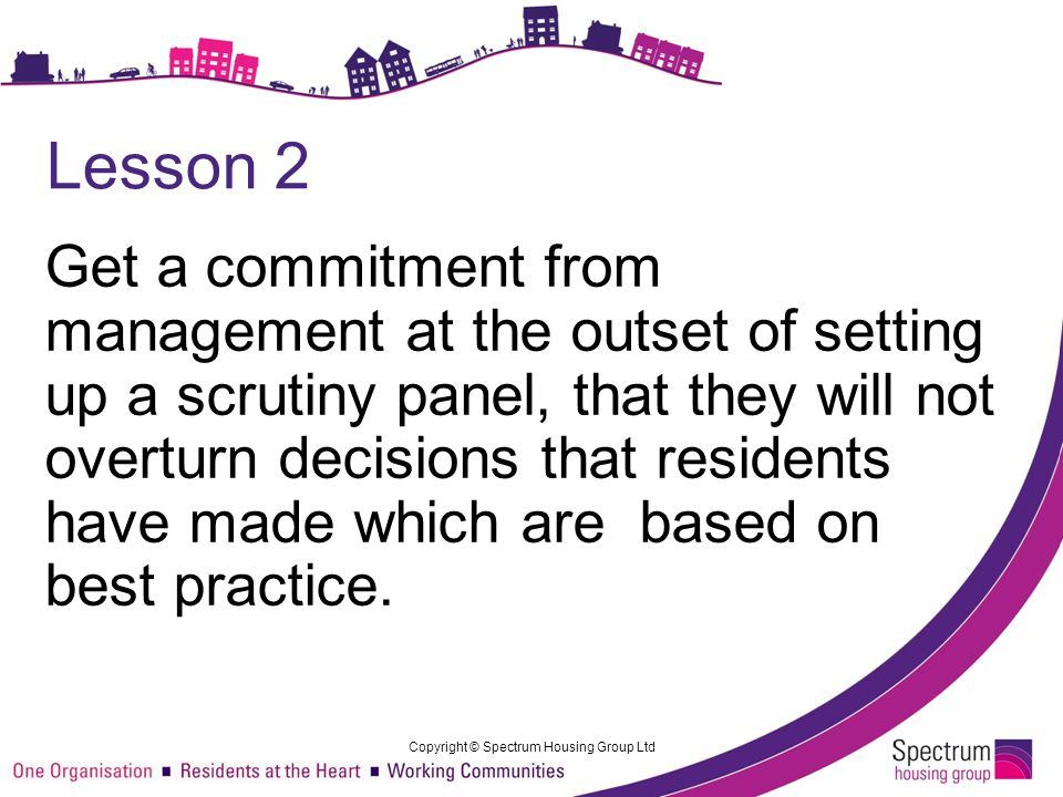 Lesson 2 Get a commitment from management at the outset of setting up a scrutiny panel, that they will not overturn decisions that residents have made