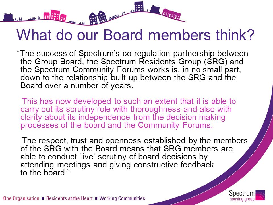 "What do our Board members think? ""The success of Spectrum's co-regulation partnership between the Group Board, the Spectrum Residents Group (SRG) and"