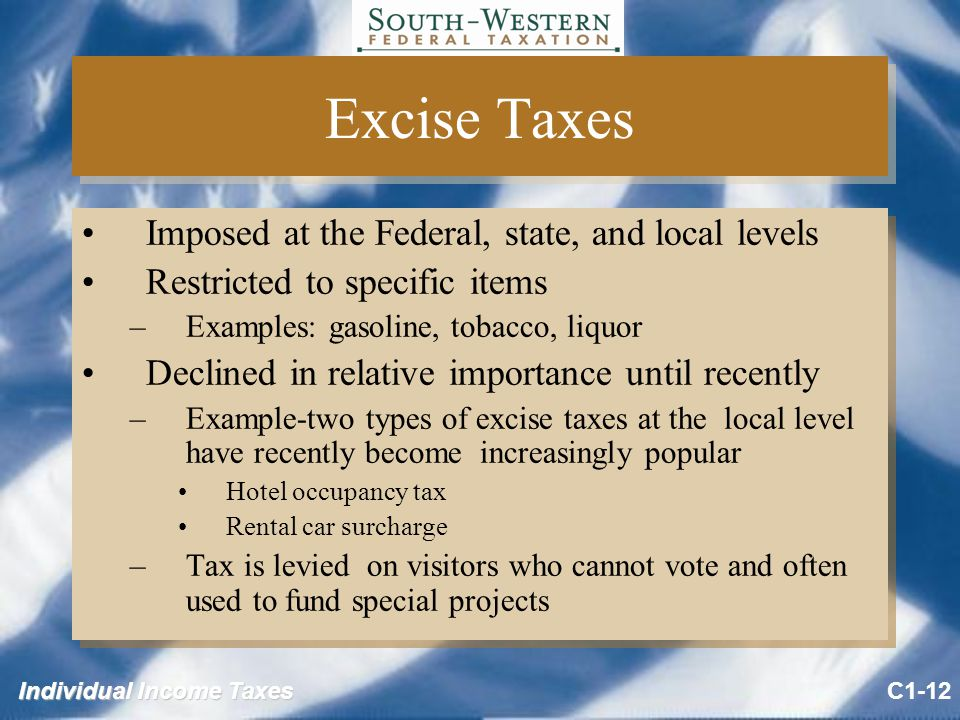 Individual Income Taxes Excise Taxes Imposed at the Federal, state, and local levels Restricted to specific items –Examples: gasoline, tobacco, liquor Declined in relative importance until recently –Example-two types of excise taxes at the local level have recently become increasingly popular Hotel occupancy tax Rental car surcharge –Tax is levied on visitors who cannot vote and often used to fund special projects Imposed at the Federal, state, and local levels Restricted to specific items –Examples: gasoline, tobacco, liquor Declined in relative importance until recently –Example-two types of excise taxes at the local level have recently become increasingly popular Hotel occupancy tax Rental car surcharge –Tax is levied on visitors who cannot vote and often used to fund special projects C1-12