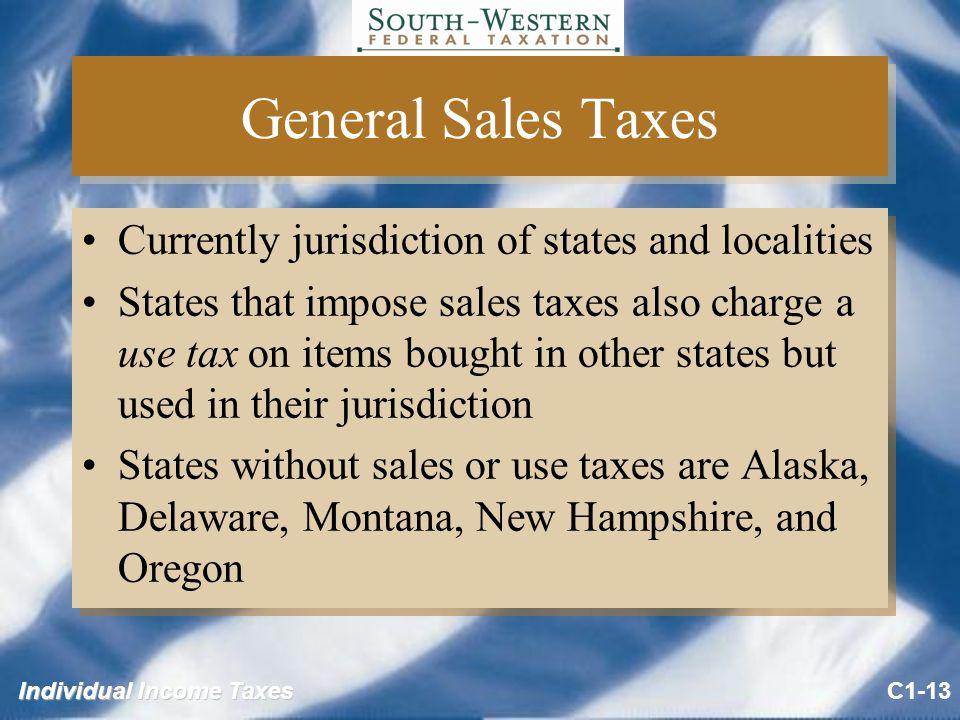 Individual Income Taxes General Sales Taxes Currently jurisdiction of states and localities States that impose sales taxes also charge a use tax on items bought in other states but used in their jurisdiction States without sales or use taxes are Alaska, Delaware, Montana, New Hampshire, and Oregon Currently jurisdiction of states and localities States that impose sales taxes also charge a use tax on items bought in other states but used in their jurisdiction States without sales or use taxes are Alaska, Delaware, Montana, New Hampshire, and Oregon C1-13