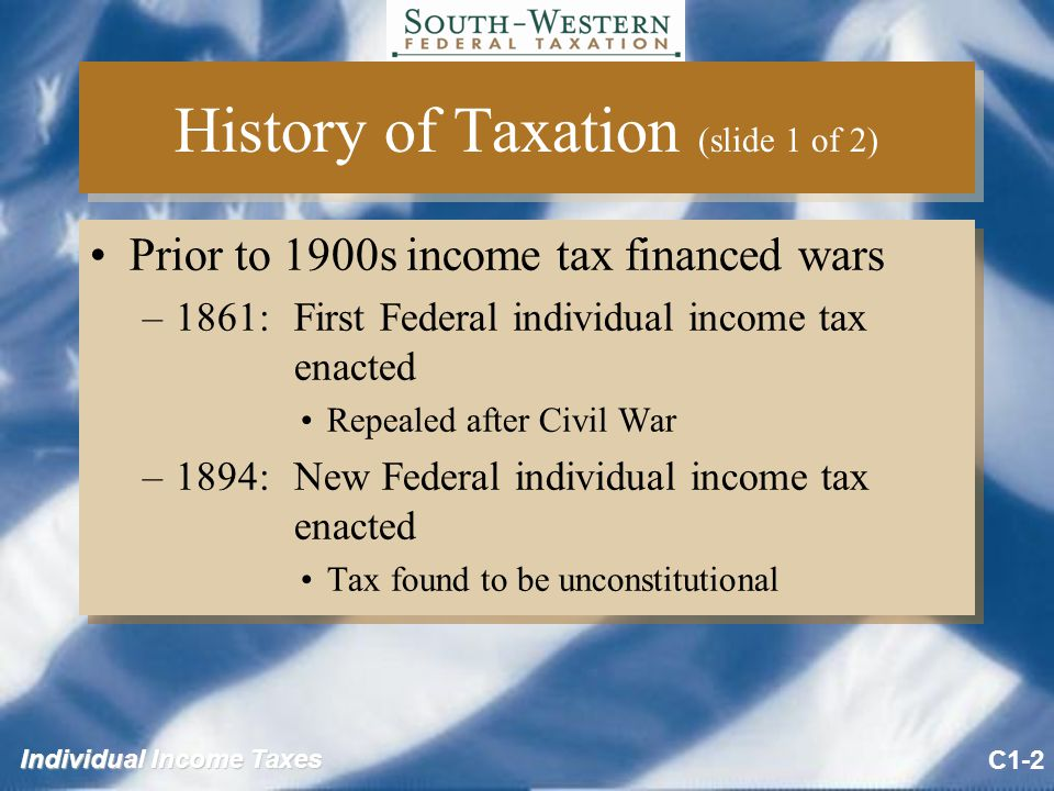 History of Taxation (slide 1 of 2) Prior to 1900s income tax financed wars –1861:First Federal individual income tax enacted Repealed after Civil War –1894:New Federal individual income tax enacted Tax found to be unconstitutional Prior to 1900s income tax financed wars –1861:First Federal individual income tax enacted Repealed after Civil War –1894:New Federal individual income tax enacted Tax found to be unconstitutional C1-2