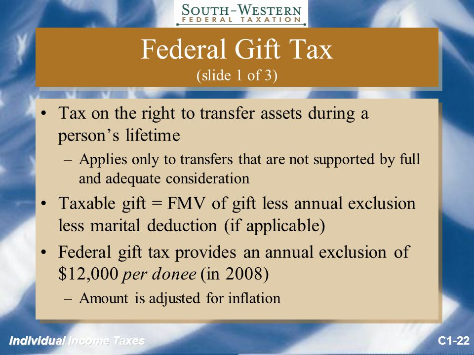 Individual Income Taxes Federal Gift Tax (slide 1 of 3) Tax on the right to transfer assets during a person's lifetime –Applies only to transfers that are not supported by full and adequate consideration Taxable gift = FMV of gift less annual exclusion less marital deduction (if applicable) Federal gift tax provides an annual exclusion of $12,000 per donee (in 2008) –Amount is adjusted for inflation Tax on the right to transfer assets during a person's lifetime –Applies only to transfers that are not supported by full and adequate consideration Taxable gift = FMV of gift less annual exclusion less marital deduction (if applicable) Federal gift tax provides an annual exclusion of $12,000 per donee (in 2008) –Amount is adjusted for inflation C1-22