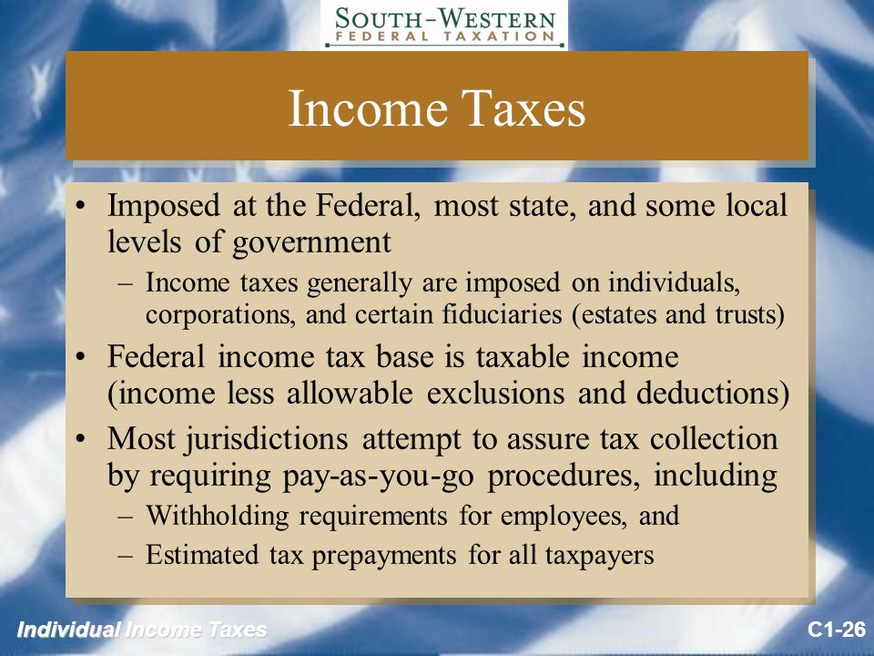 Individual Income Taxes Income Taxes Imposed at the Federal, most state, and some local levels of government –Income taxes generally are imposed on individuals, corporations, and certain fiduciaries (estates and trusts) Federal income tax base is taxable income (income less allowable exclusions and deductions) Most jurisdictions attempt to assure tax collection by requiring pay-as-you-go procedures, including –Withholding requirements for employees, and –Estimated tax prepayments for all taxpayers Imposed at the Federal, most state, and some local levels of government –Income taxes generally are imposed on individuals, corporations, and certain fiduciaries (estates and trusts) Federal income tax base is taxable income (income less allowable exclusions and deductions) Most jurisdictions attempt to assure tax collection by requiring pay-as-you-go procedures, including –Withholding requirements for employees, and –Estimated tax prepayments for all taxpayers C1-26