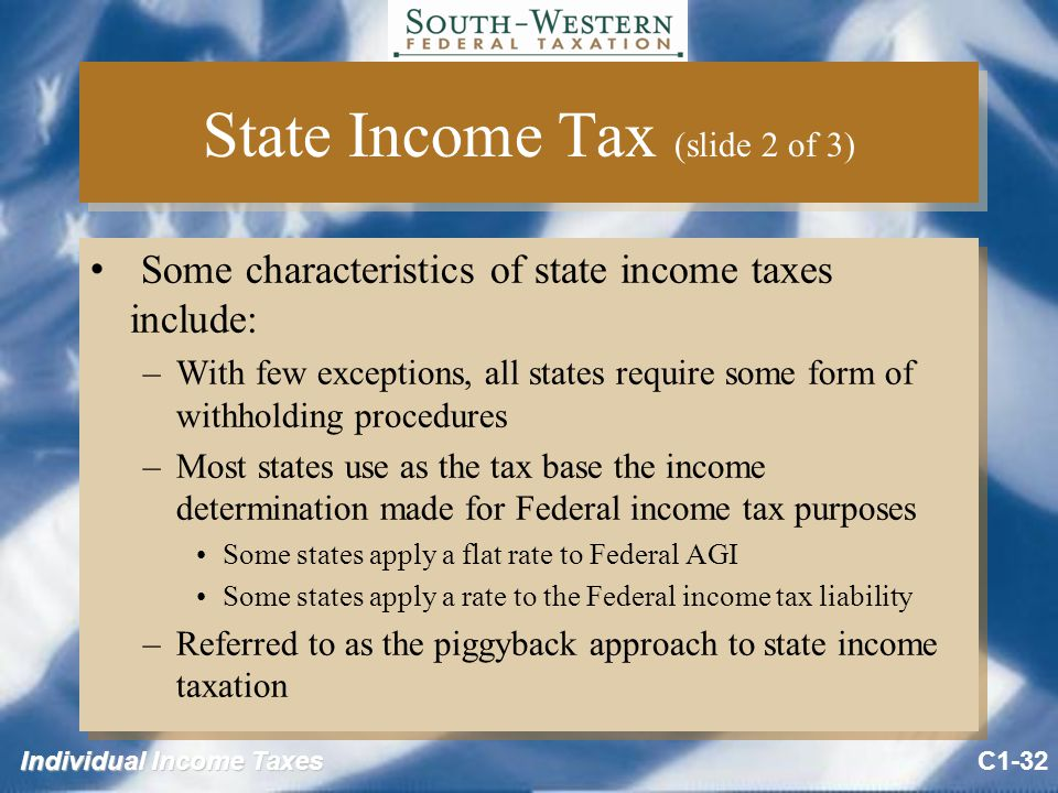 Individual Income Taxes State Income Tax (slide 2 of 3) Some characteristics of state income taxes include: –With few exceptions, all states require some form of withholding procedures –Most states use as the tax base the income determination made for Federal income tax purposes Some states apply a flat rate to Federal AGI Some states apply a rate to the Federal income tax liability –Referred to as the piggyback approach to state income taxation Some characteristics of state income taxes include: –With few exceptions, all states require some form of withholding procedures –Most states use as the tax base the income determination made for Federal income tax purposes Some states apply a flat rate to Federal AGI Some states apply a rate to the Federal income tax liability –Referred to as the piggyback approach to state income taxation C1-32