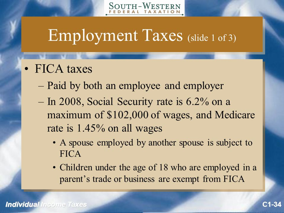 Individual Income Taxes Employment Taxes (slide 1 of 3) FICA taxes –Paid by both an employee and employer –In 2008, Social Security rate is 6.2% on a maximum of $102,000 of wages, and Medicare rate is 1.45% on all wages A spouse employed by another spouse is subject to FICA Children under the age of 18 who are employed in a parent's trade or business are exempt from FICA FICA taxes –Paid by both an employee and employer –In 2008, Social Security rate is 6.2% on a maximum of $102,000 of wages, and Medicare rate is 1.45% on all wages A spouse employed by another spouse is subject to FICA Children under the age of 18 who are employed in a parent's trade or business are exempt from FICA C1-34
