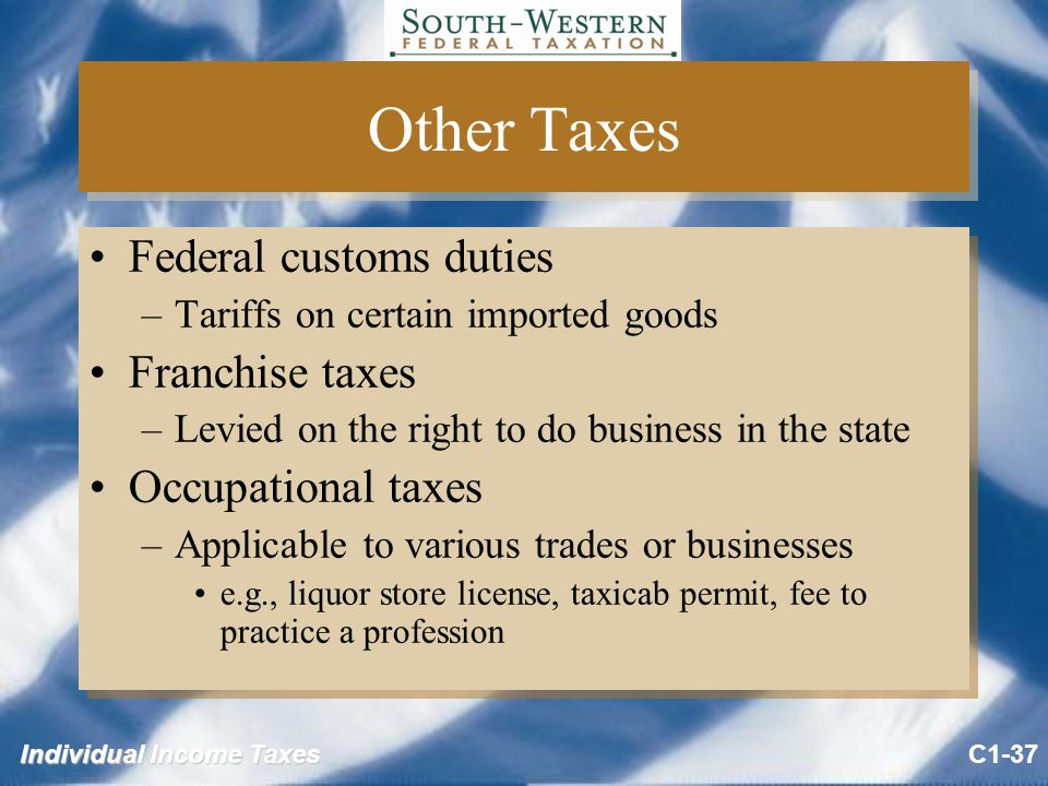Individual Income Taxes Other Taxes Federal customs duties –Tariffs on certain imported goods Franchise taxes –Levied on the right to do business in the state Occupational taxes –Applicable to various trades or businesses e.g., liquor store license, taxicab permit, fee to practice a profession Federal customs duties –Tariffs on certain imported goods Franchise taxes –Levied on the right to do business in the state Occupational taxes –Applicable to various trades or businesses e.g., liquor store license, taxicab permit, fee to practice a profession C1-37