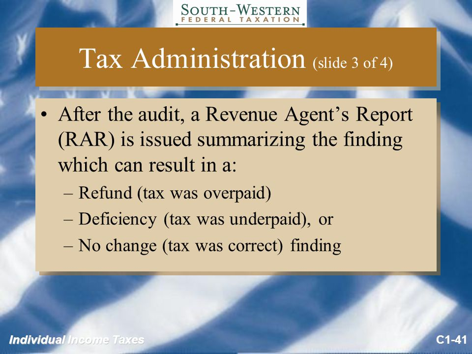 Individual Income Taxes Tax Administration (slide 3 of 4) After the audit, a Revenue Agent's Report (RAR) is issued summarizing the finding which can result in a: –Refund (tax was overpaid) –Deficiency (tax was underpaid), or –No change (tax was correct) finding After the audit, a Revenue Agent's Report (RAR) is issued summarizing the finding which can result in a: –Refund (tax was overpaid) –Deficiency (tax was underpaid), or –No change (tax was correct) finding C1-41