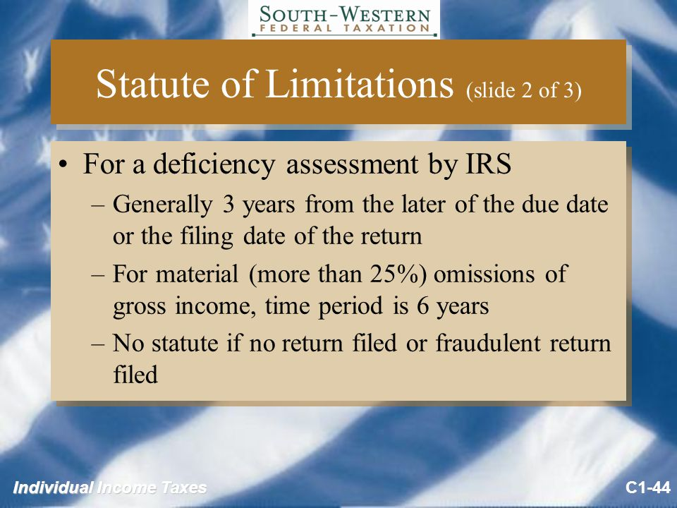 Individual Income Taxes Statute of Limitations (slide 2 of 3) For a deficiency assessment by IRS –Generally 3 years from the later of the due date or the filing date of the return –For material (more than 25%) omissions of gross income, time period is 6 years –No statute if no return filed or fraudulent return filed For a deficiency assessment by IRS –Generally 3 years from the later of the due date or the filing date of the return –For material (more than 25%) omissions of gross income, time period is 6 years –No statute if no return filed or fraudulent return filed C1-44