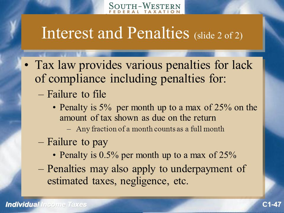 Individual Income Taxes Interest and Penalties (slide 2 of 2) Tax law provides various penalties for lack of compliance including penalties for: –Failure to file Penalty is 5% per month up to a max of 25% on the amount of tax shown as due on the return – Any fraction of a month counts as a full month –Failure to pay Penalty is 0.5% per month up to a max of 25% –Penalties may also apply to underpayment of estimated taxes, negligence, etc.