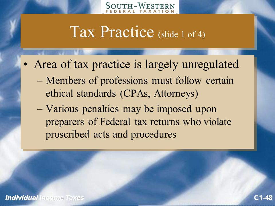Individual Income Taxes Tax Practice (slide 1 of 4) Area of tax practice is largely unregulated –Members of professions must follow certain ethical standards (CPAs, Attorneys) –Various penalties may be imposed upon preparers of Federal tax returns who violate proscribed acts and procedures Area of tax practice is largely unregulated –Members of professions must follow certain ethical standards (CPAs, Attorneys) –Various penalties may be imposed upon preparers of Federal tax returns who violate proscribed acts and procedures C1-48