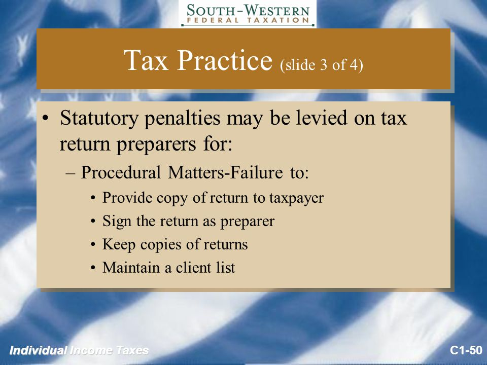 Individual Income Taxes Tax Practice (slide 3 of 4) Statutory penalties may be levied on tax return preparers for: –Procedural Matters-Failure to: Provide copy of return to taxpayer Sign the return as preparer Keep copies of returns Maintain a client list Statutory penalties may be levied on tax return preparers for: –Procedural Matters-Failure to: Provide copy of return to taxpayer Sign the return as preparer Keep copies of returns Maintain a client list C1-50