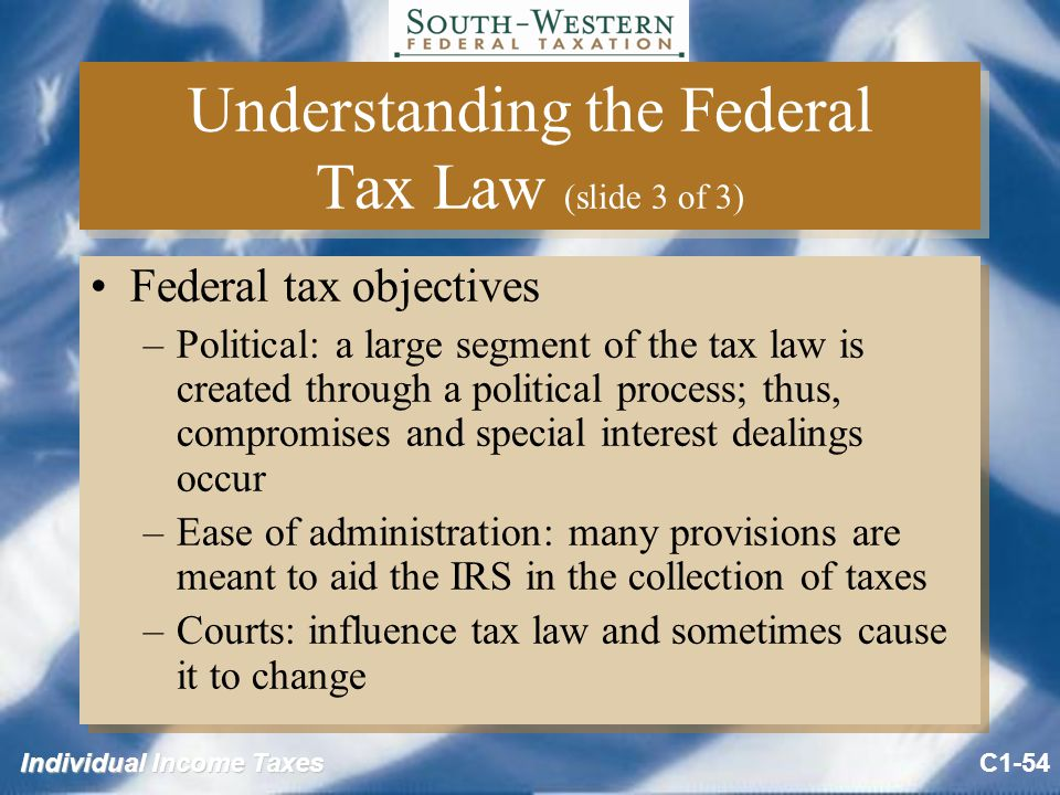 Individual Income Taxes Understanding the Federal Tax Law (slide 3 of 3) Federal tax objectives –Political: a large segment of the tax law is created through a political process; thus, compromises and special interest dealings occur –Ease of administration: many provisions are meant to aid the IRS in the collection of taxes –Courts: influence tax law and sometimes cause it to change Federal tax objectives –Political: a large segment of the tax law is created through a political process; thus, compromises and special interest dealings occur –Ease of administration: many provisions are meant to aid the IRS in the collection of taxes –Courts: influence tax law and sometimes cause it to change C1-54