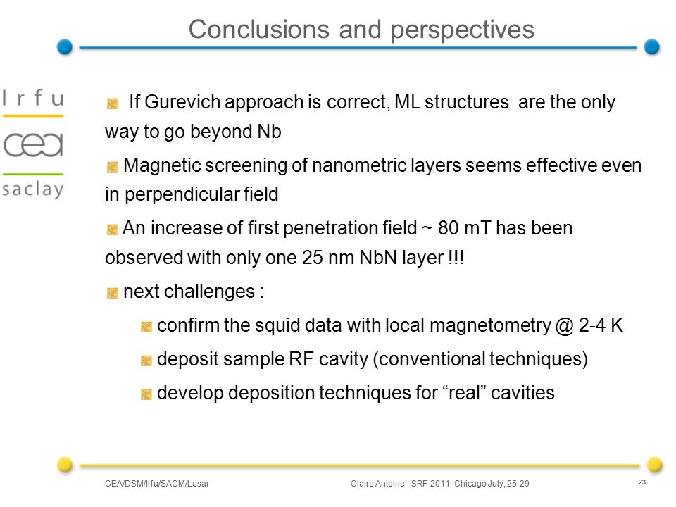 CEA/DSM/Irfu/SACM/LesarClaire Antoine –SRF 2011- Chicago July, 25-29 23 Conclusions and perspectives If Gurevich approach is correct, ML structures are the only way to go beyond Nb Magnetic screening of nanometric layers seems effective even in perpendicular field An increase of first penetration field ~ 80 mT has been observed with only one 25 nm NbN layer !!.
