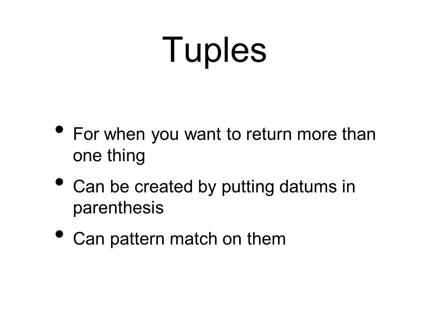 Tuples For when you want to return more than one thing Can be created by putting datums in parenthesis Can pattern match on them