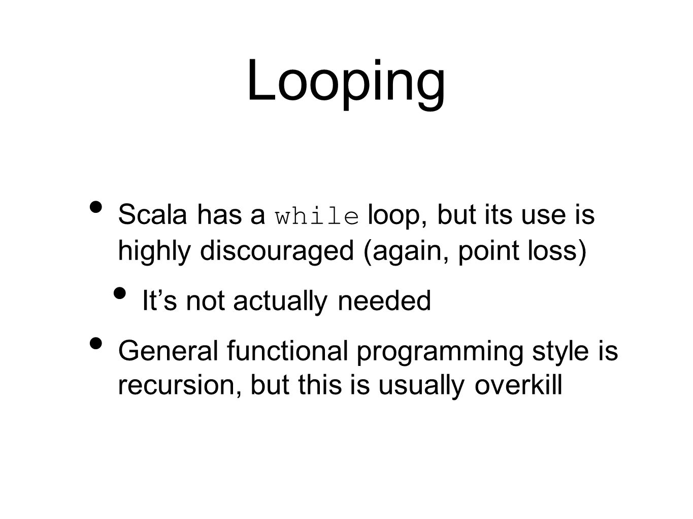 Looping Scala has a while loop, but its use is highly discouraged (again, point loss) It's not actually needed General functional programming style is recursion, but this is usually overkill