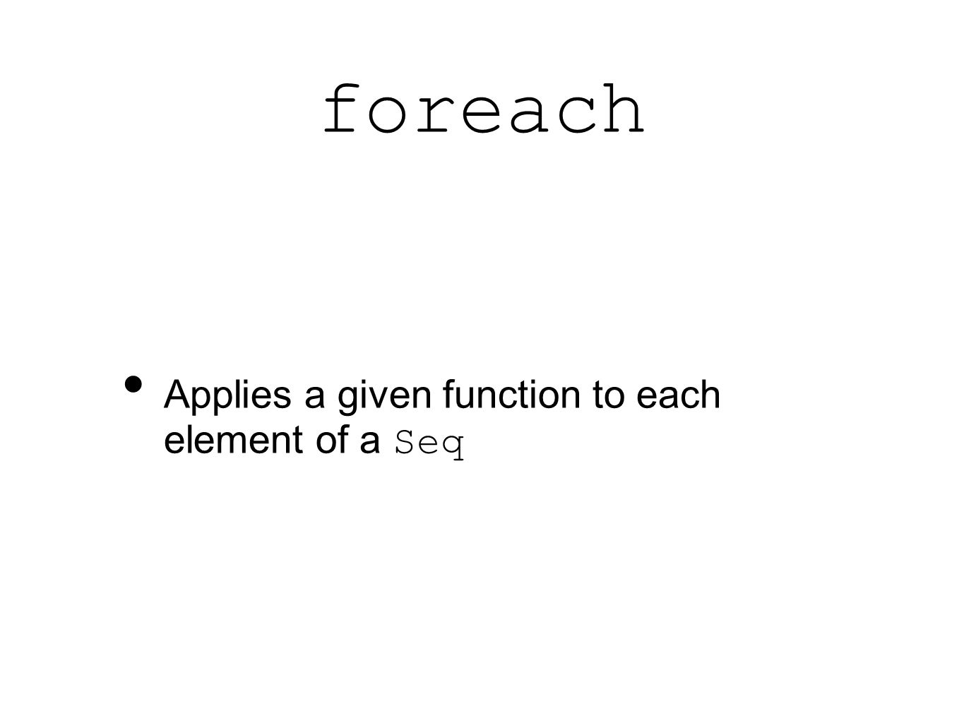 foreach Applies a given function to each element of a Seq