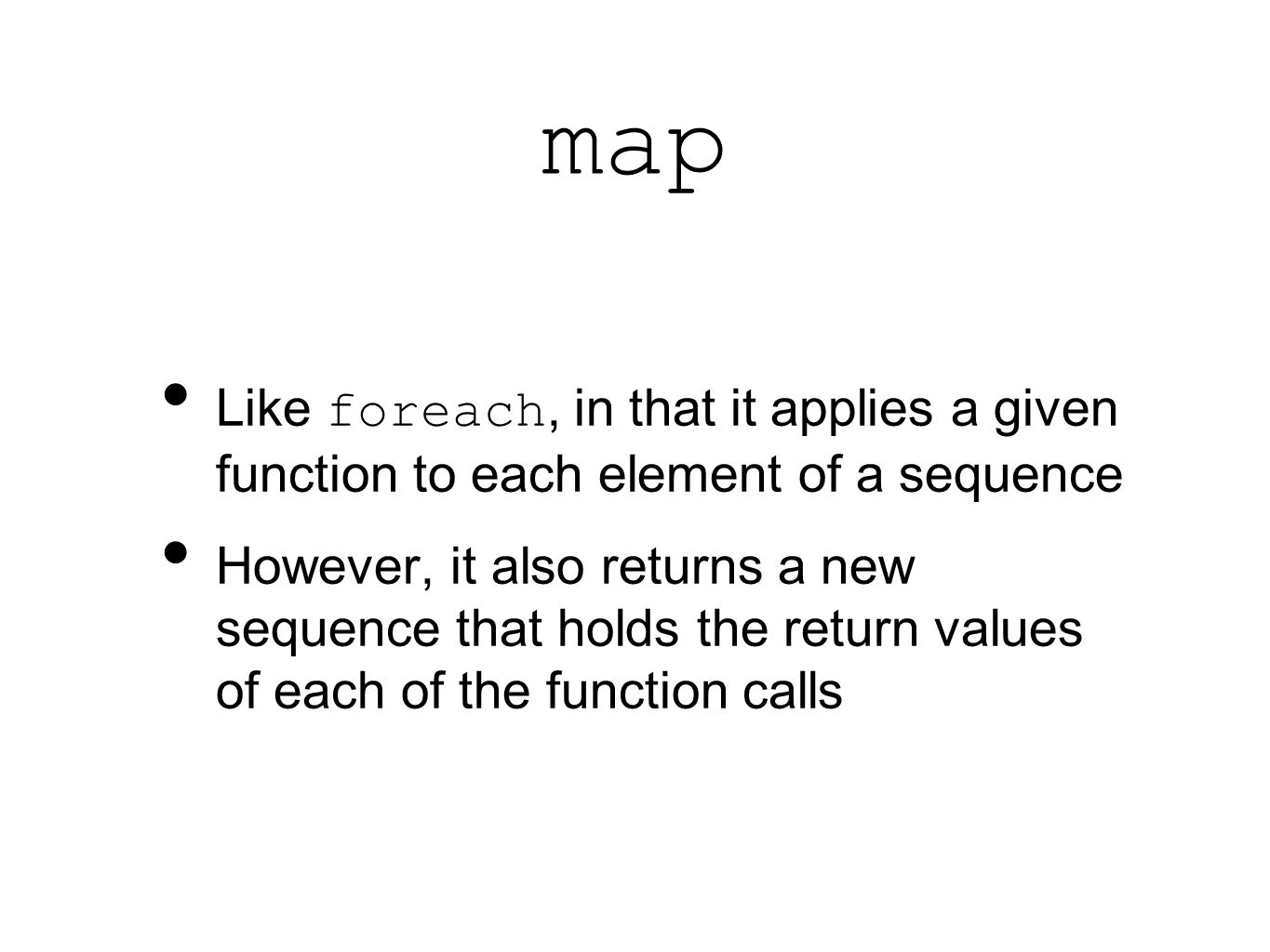 map Like foreach, in that it applies a given function to each element of a sequence However, it also returns a new sequence that holds the return values of each of the function calls