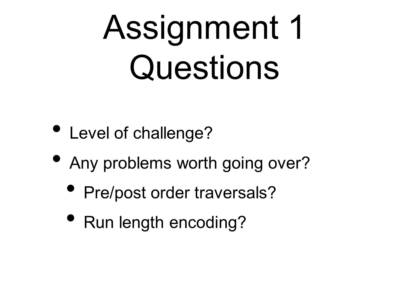 Assignment 1 Questions Level of challenge? Any problems worth going over? Pre/post order traversals? Run length encoding?