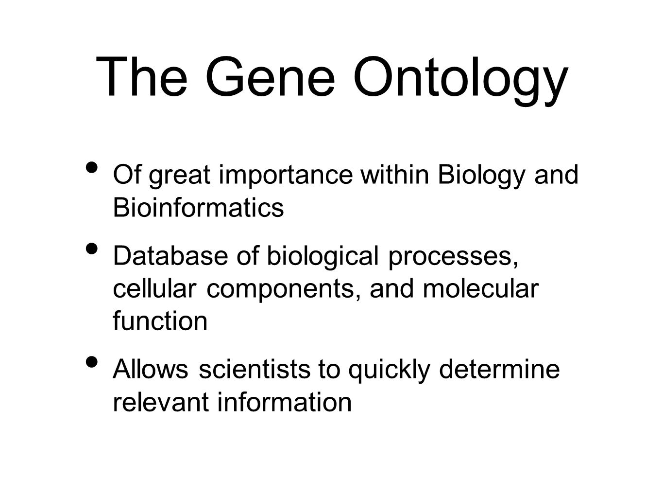 The Gene Ontology Of great importance within Biology and Bioinformatics Database of biological processes, cellular components, and molecular function
