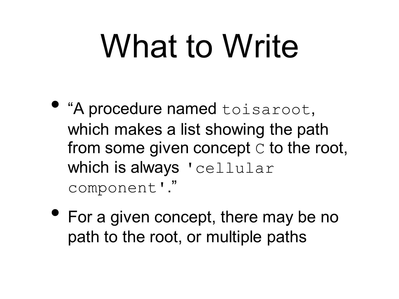 "What to Write ""A procedure named toisaroot, which makes a list showing the path from some given concept C to the root, which is always 'cellular compo"