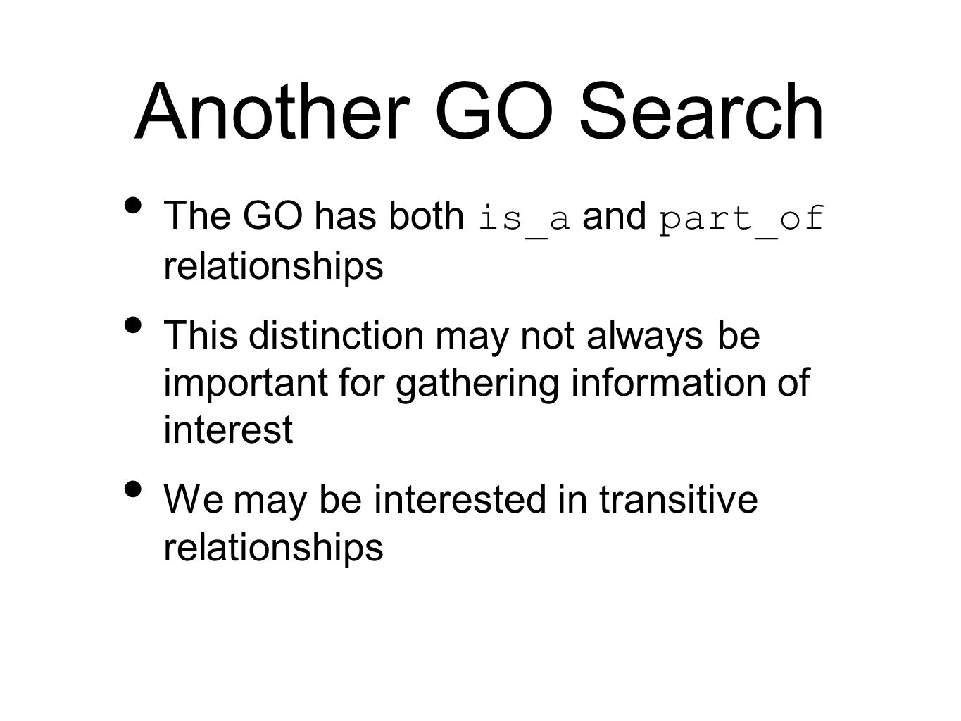 Another GO Search The GO has both is_a and part_of relationships This distinction may not always be important for gathering information of interest We may be interested in transitive relationships