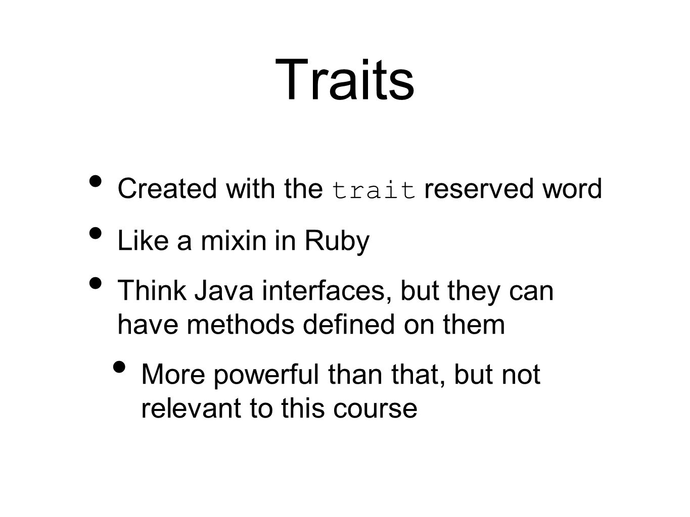 Traits Created with the trait reserved word Like a mixin in Ruby Think Java interfaces, but they can have methods defined on them More powerful than that, but not relevant to this course
