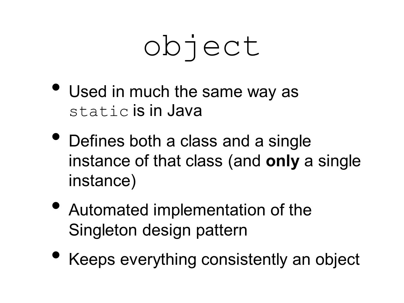 object Used in much the same way as static is in Java Defines both a class and a single instance of that class (and only a single instance) Automated