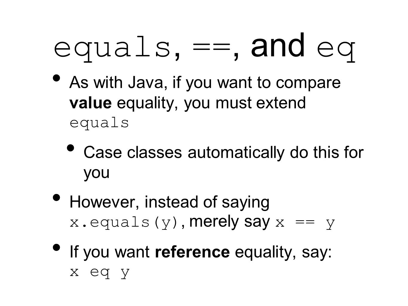 equals, ==, and eq As with Java, if you want to compare value equality, you must extend equals Case classes automatically do this for you However, instead of saying x.equals(y), merely say x == y If you want reference equality, say: x eq y