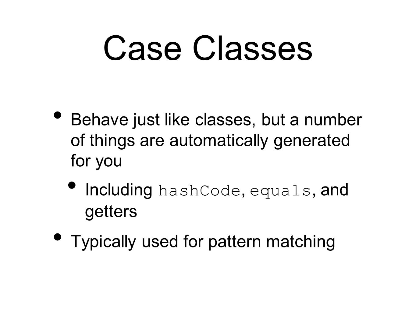 Pattern Matching Used extensively in Scala Like a super-powerful if Used with the match reserved word, followed by a series of case s