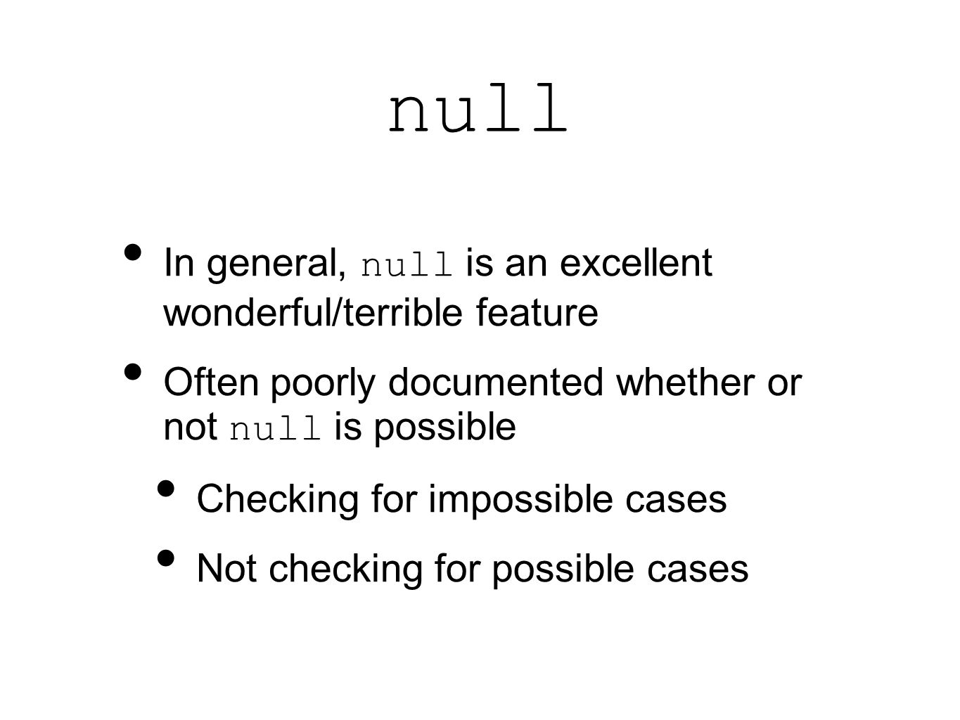 null In general, null is an excellent wonderful/terrible feature Often poorly documented whether or not null is possible Checking for impossible cases Not checking for possible cases