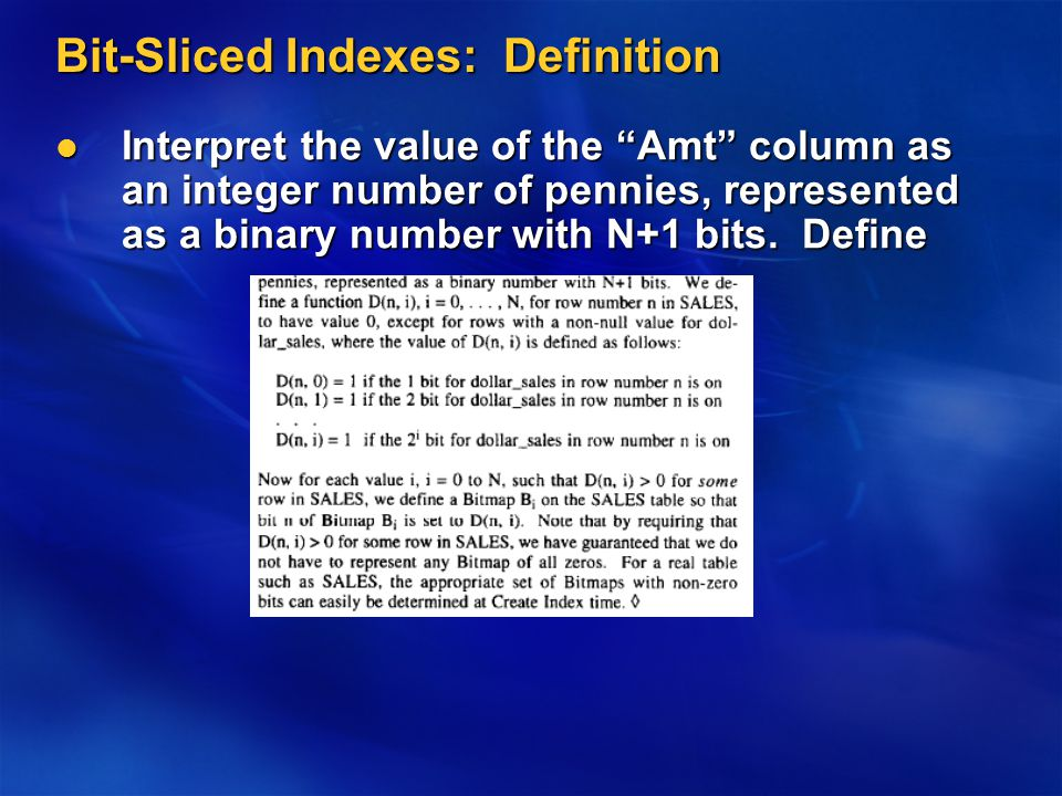 Bit-Sliced Indexes: Definition Interpret the value of the Amt column as an integer number of pennies, represented as a binary number with N+1 bits.