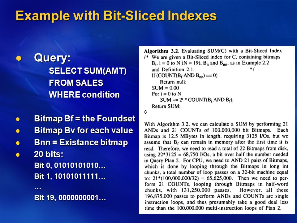 Example with Bit-Sliced Indexes Query: Query: SELECT SUM(AMT) FROM SALES WHERE condition Bitmap Bf = the Foundset Bitmap Bf = the Foundset Bitmap Bv for each value Bitmap Bv for each value Bnn = Existance bitmap Bnn = Existance bitmap 20 bits: 20 bits: Bit 0, 01010101010… Bit 1, 10101011111… … Bit 19, 0000000001…