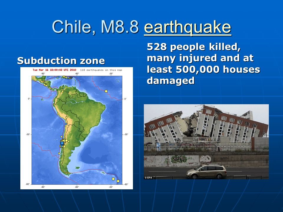 Chile, M8.8 earthquake earthquake Subduction zone 528 people killed, many injured and at least 500,000 houses damaged