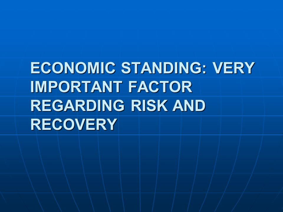 ECONOMIC STANDING: VERY IMPORTANT FACTOR REGARDING RISK AND RECOVERY