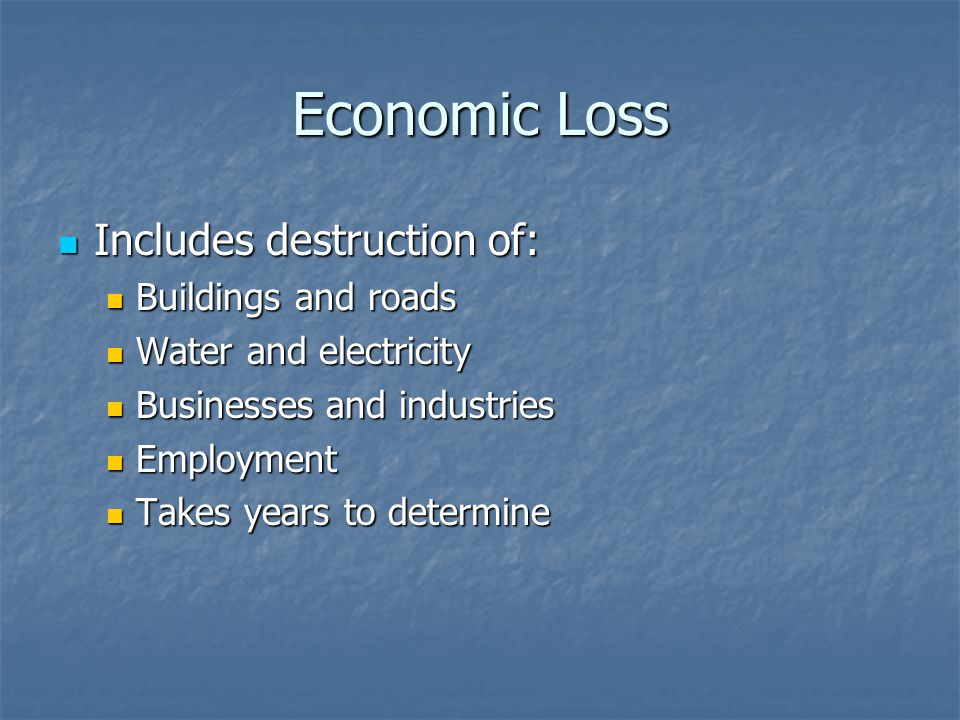 Economic Loss Includes destruction of: Includes destruction of: Buildings and roads Buildings and roads Water and electricity Water and electricity Businesses and industries Businesses and industries Employment Employment Takes years to determine Takes years to determine