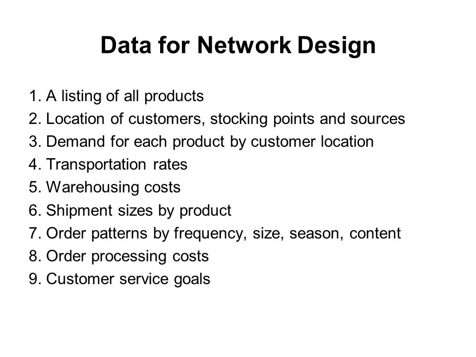 Data for Network Design 1. A listing of all products 2. Location of customers, stocking points and sources 3. Demand for each product by customer loca