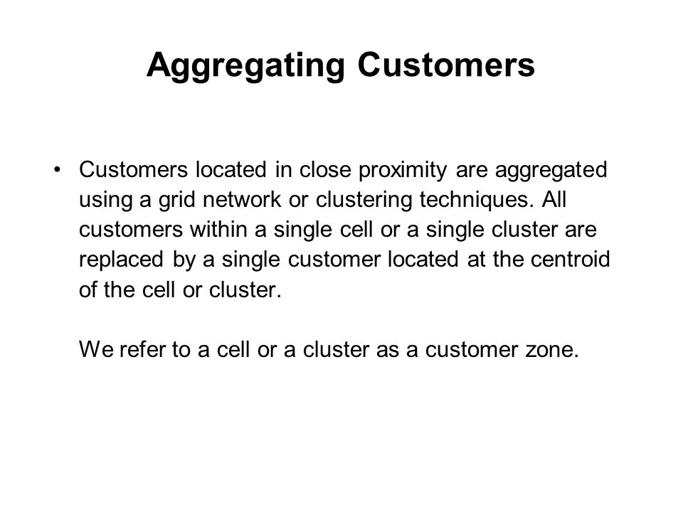 Aggregating Customers Customers located in close proximity are aggregated using a grid network or clustering techniques. All customers within a single