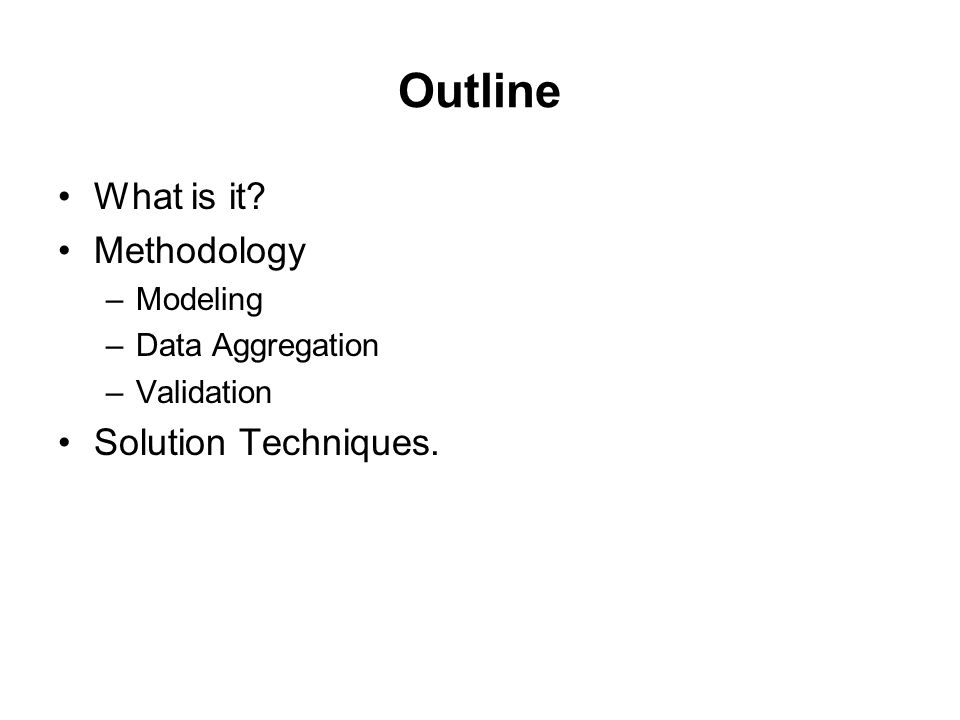 Outline What is it? Methodology –Modeling –Data Aggregation –Validation Solution Techniques.