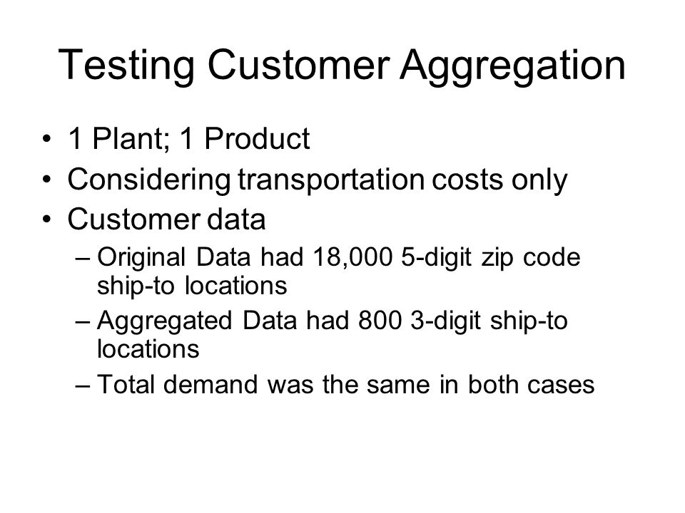 Testing Customer Aggregation 1 Plant; 1 Product Considering transportation costs only Customer data –Original Data had 18,000 5-digit zip code ship-to