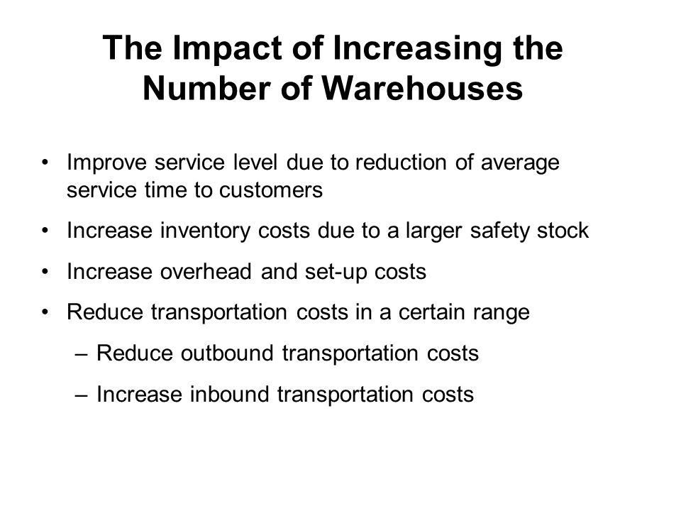 The Impact of Increasing the Number of Warehouses Improve service level due to reduction of average service time to customers Increase inventory costs