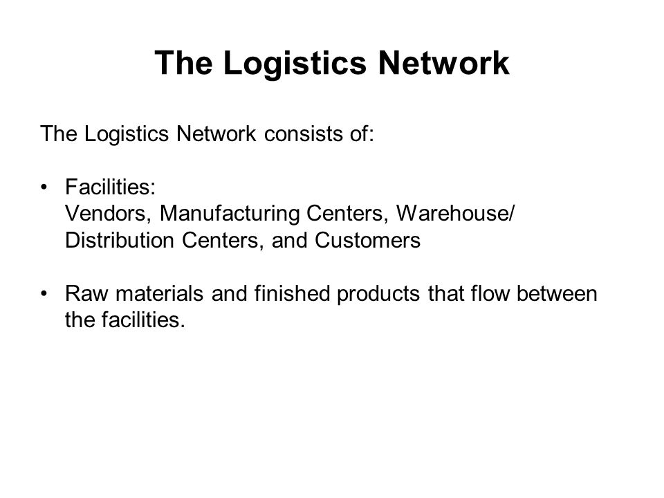 The Logistics Network The Logistics Network consists of: Facilities: Vendors, Manufacturing Centers, Warehouse/ Distribution Centers, and Customers Ra