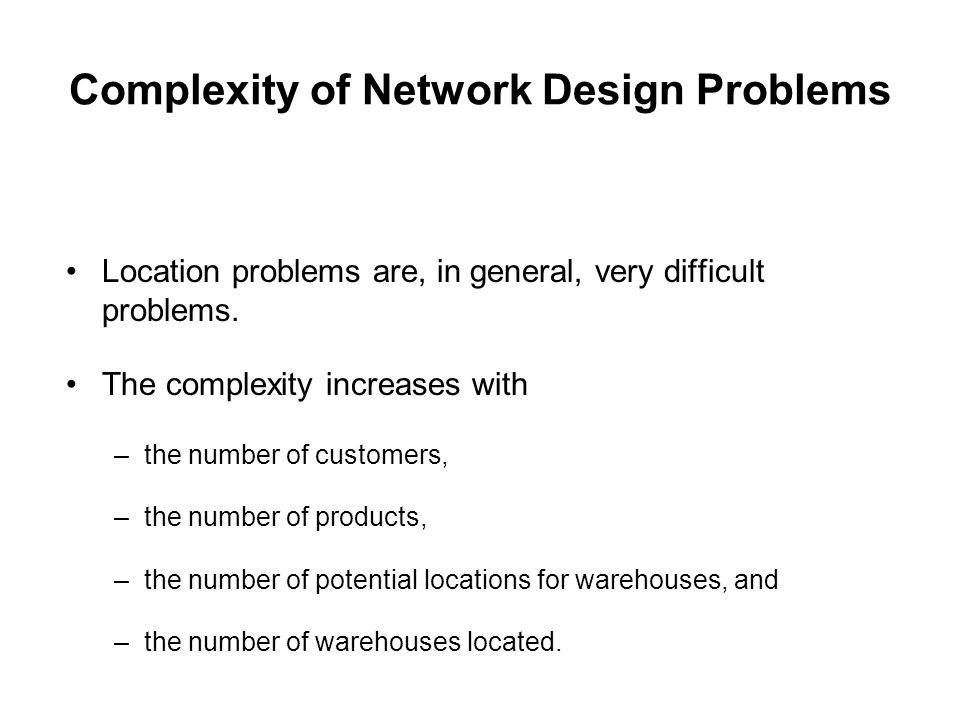 Complexity of Network Design Problems Location problems are, in general, very difficult problems. The complexity increases with –the number of custome