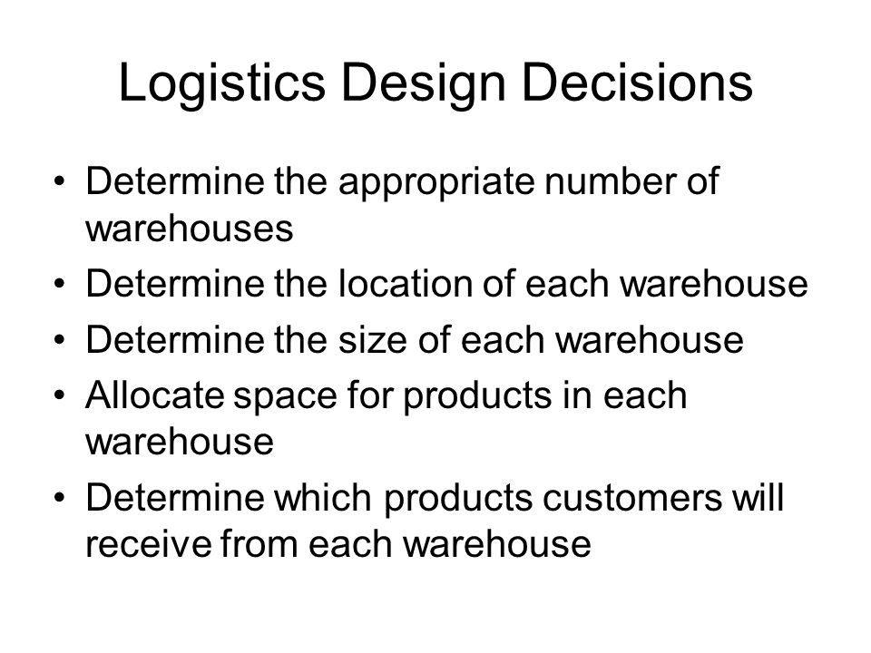 Logistics Design Decisions Determine the appropriate number of warehouses Determine the location of each warehouse Determine the size of each warehous