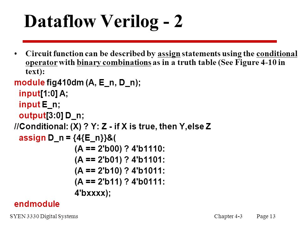 SYEN 3330 Digital Systems Chapter 4-3 Page 13 Dataflow Verilog - 2 Circuit function can be described by assign statements using the conditional operator with binary combinations as in a truth table (See Figure 4-10 in text): module fig410dm (A, E_n, D_n); input[1:0] A; input E_n; output[3:0] D_n; //Conditional: (X) .