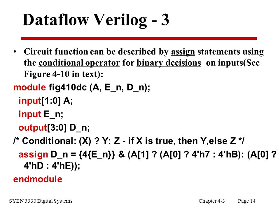 SYEN 3330 Digital Systems Chapter 4-3 Page 14 Dataflow Verilog - 3 Circuit function can be described by assign statements using the conditional operator for binary decisions on inputs(See Figure 4-10 in text): module fig410dc (A, E_n, D_n); input[1:0] A; input E_n; output[3:0] D_n; /* Conditional: (X) .