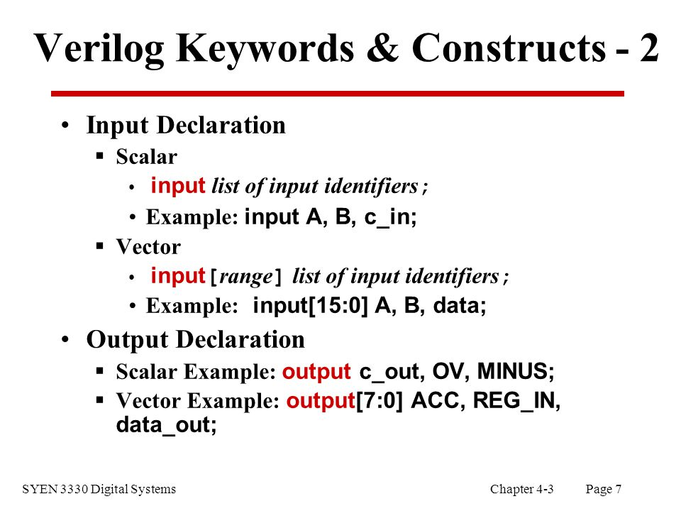 SYEN 3330 Digital Systems Chapter 4-3 Page 7 Verilog Keywords & Constructs - 2 Input Declaration  Scalar input list of input identifiers ; Example: input A, B, c_in;  Vector input[ range ] list of input identifiers ; Example: input[15:0] A, B, data; Output Declaration  Scalar Example: output c_out, OV, MINUS;  Vector Example: output[7:0] ACC, REG_IN, data_out;