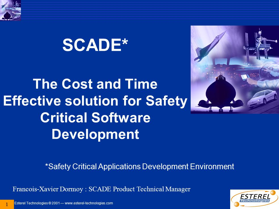 Esterel Technologies © 2001 — www.esterel-technologies.com 1 SCADE* The Cost and Time Effective solution for Safety Critical Software Development *Saf