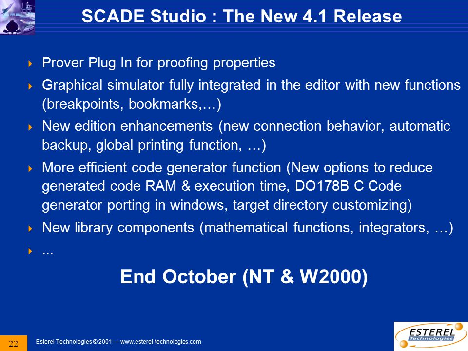 22 Esterel Technologies © 2001 — www.esterel-technologies.com SCADE Studio : The New 4.1 Release  Prover Plug In for proofing properties  Graphical