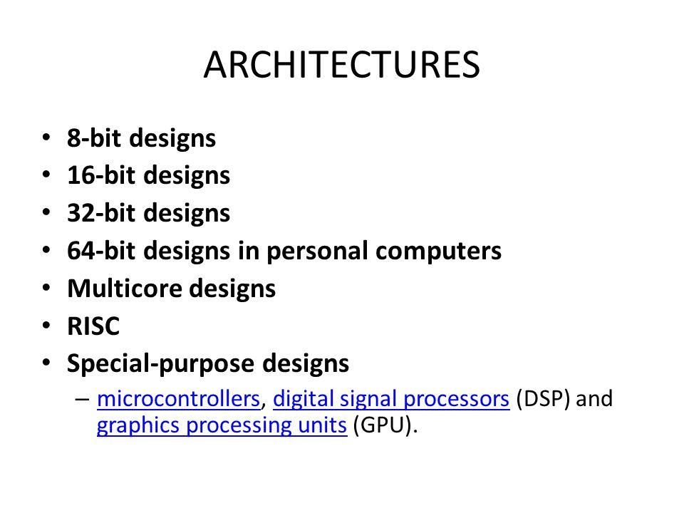 ARCHITECTURES 8-bit designs 16-bit designs 32-bit designs 64-bit designs in personal computers Multicore designs RISC Special-purpose designs – microc